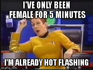 I'VE ONLY BEEN FEMALE FOR 5 MINUTES I'M ALREADY HOT FLASHING | made w/ Imgflip meme maker