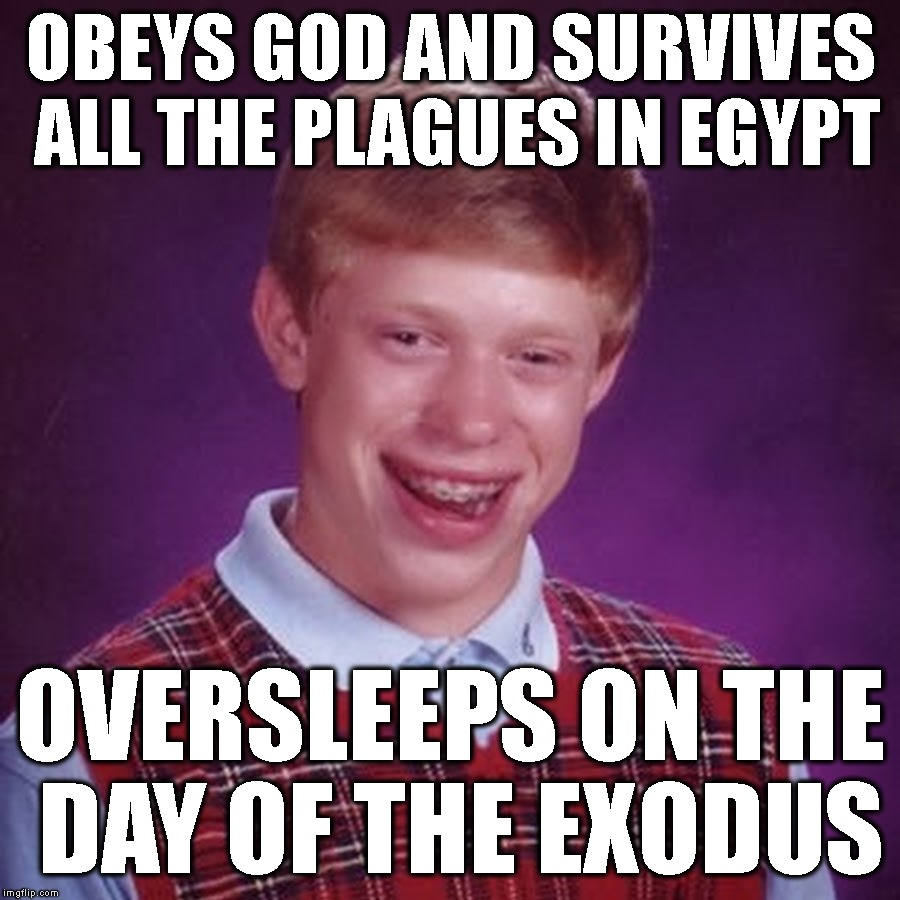 OBEYS GOD AND SURVIVES ALL THE PLAGUES IN EGYPT OVERSLEEPS ON THE DAY OF THE EXODUS | made w/ Imgflip meme maker