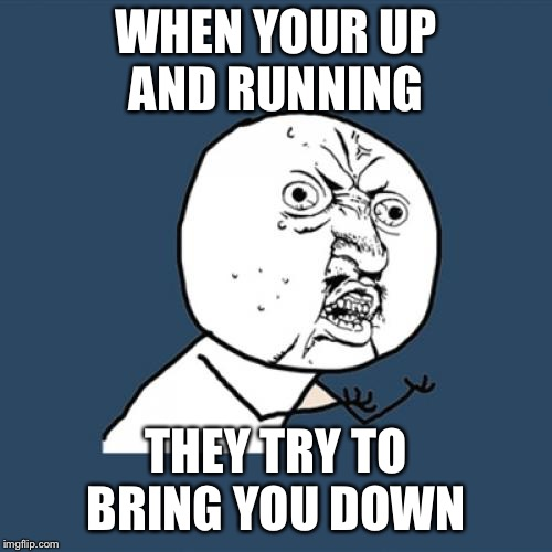 Y U No Meme | WHEN YOUR UP AND RUNNING THEY TRY TO BRING YOU DOWN | image tagged in memes,y u no | made w/ Imgflip meme maker