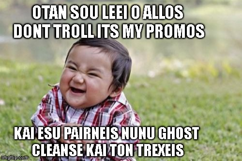 Evil Toddler Meme | OTAN SOU LEEI O ALLOS DONT TROLL ITS MY PROMOS KAI ESU PAIRNEIS NUNU GHOST CLEANSE KAI TON TREXEIS | image tagged in memes,evil toddler | made w/ Imgflip meme maker