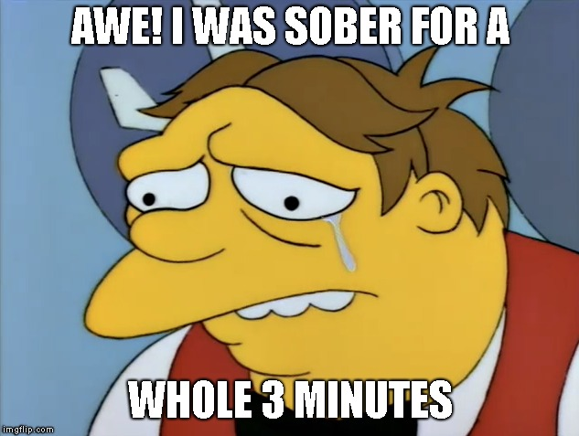 AWE! I WAS SOBER FOR A WHOLE 3 MINUTES | made w/ Imgflip meme maker