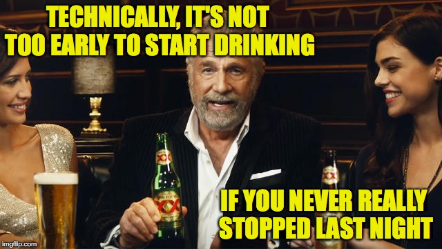 And use the buddy system.  You'll thank me later. | TECHNICALLY, IT'S NOT TOO EARLY TO START DRINKING IF YOU NEVER REALLY STOPPED LAST NIGHT | image tagged in the most interesting man in the world 2,drinking | made w/ Imgflip meme maker