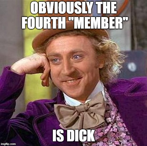 "Creepy Condescending Wonka Meme | OBVIOUSLY THE FOURTH ""MEMBER"" IS DICK 