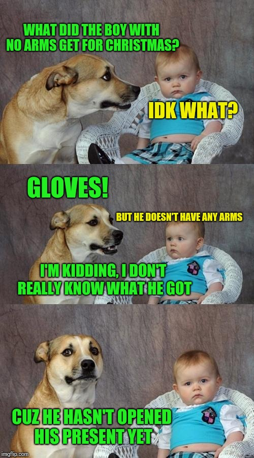 Dad Joke Dog | WHAT DID THE BOY WITH NO ARMS GET FOR CHRISTMAS? IDK WHAT? GLOVES! BUT HE DOESN'T HAVE ANY ARMS I'M KIDDING, I DON'T REALLY KNOW WHAT HE GOT | image tagged in memes,dad joke dog | made w/ Imgflip meme maker