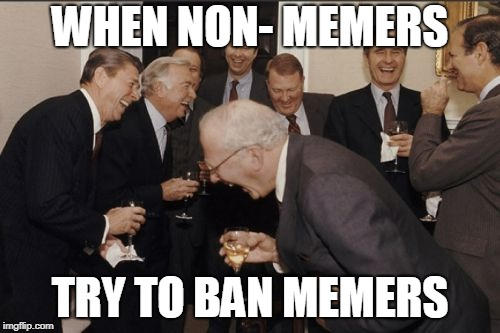 Laughing Men In Suits Meme | WHEN NON- MEMERS TRY TO BAN MEMERS | image tagged in memes,laughing men in suits | made w/ Imgflip meme maker