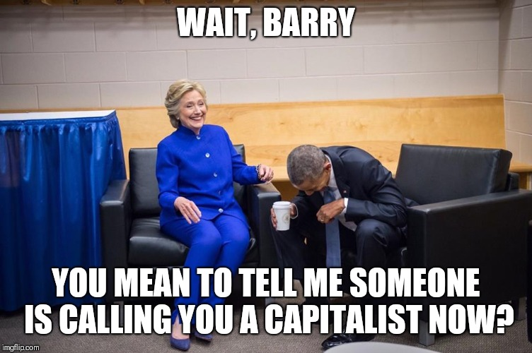 Hillary Obama Laugh | WAIT, BARRY YOU MEAN TO TELL ME SOMEONE IS CALLING YOU A CAPITALIST NOW? | image tagged in hillary obama laugh | made w/ Imgflip meme maker