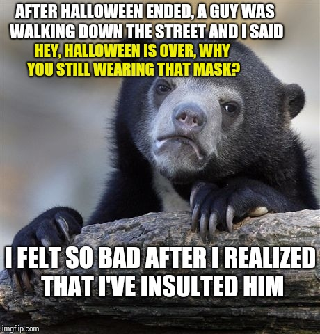 My mistakes i have done | AFTER HALLOWEEN ENDED, A GUY WAS WALKING DOWN THE STREET AND I SAID HEY, HALLOWEEN IS OVER, WHY YOU STILL WEARING THAT MASK? I FELT SO BAD A | image tagged in memes,confession bear | made w/ Imgflip meme maker