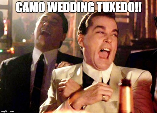 Goodfellas Laugh | CAMO WEDDING TUXEDO!! | image tagged in goodfellas laugh | made w/ Imgflip meme maker