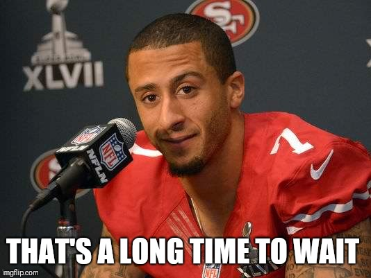 Colin kaepernick | THAT'S A LONG TIME TO WAIT | image tagged in colin kaepernick | made w/ Imgflip meme maker