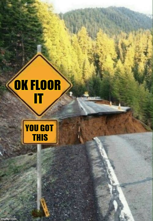 dukes of hazard jump | OK FLOOR IT YOU GOT THIS | image tagged in funny road signs,washed out | made w/ Imgflip meme maker