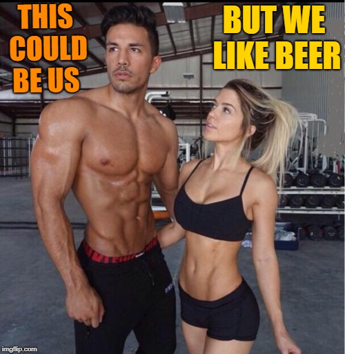 we like beer | THIS COULD BE US BUT WE LIKE BEER | image tagged in beer,work out | made w/ Imgflip meme maker