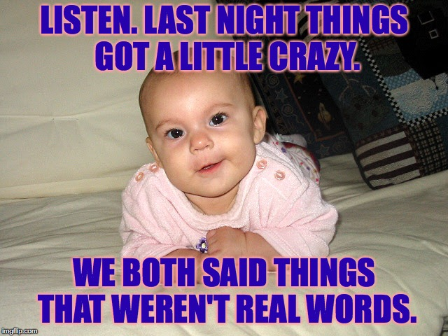 Sometimes I just say whatever pops into my head. | LISTEN. LAST NIGHT THINGS GOT A LITTLE CRAZY. WE BOTH SAID THINGS THAT WEREN'T REAL WORDS. | image tagged in funny baby,memes | made w/ Imgflip meme maker
