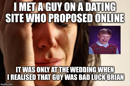 First World Problems Meme | I MET A GUY ON A DATING SITE WHO PROPOSED ONLINE IT WAS ONLY AT THE WEDDING WHEN I REALISED THAT GUY WAS BAD LUCK BRIAN | image tagged in memes,first world problems,bad luck brian,online dating,proposal,sad | made w/ Imgflip meme maker