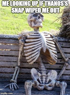 Waiting Skeleton Meme | ME LOOKING UP IF THANOS'S SNAP WIPED ME OUT | image tagged in memes,waiting skeleton | made w/ Imgflip meme maker
