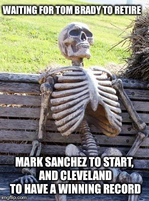 Waiting Skeleton Meme | WAITING FOR TOM BRADY TO RETIRE MARK SANCHEZ TO START, AND CLEVELAND TO HAVE A WINNING RECORD | image tagged in memes,waiting skeleton | made w/ Imgflip meme maker