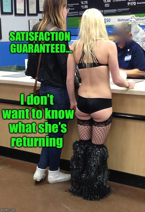 Whatever she's returning will never be put back on the shelves. | SATISFACTION GUARANTEED... I don't want to know what she's returning | image tagged in walmart,return,restocking fee | made w/ Imgflip meme maker