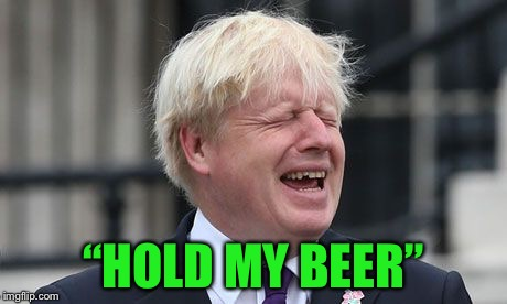 "Boris Johnson | ""HOLD MY BEER"" 