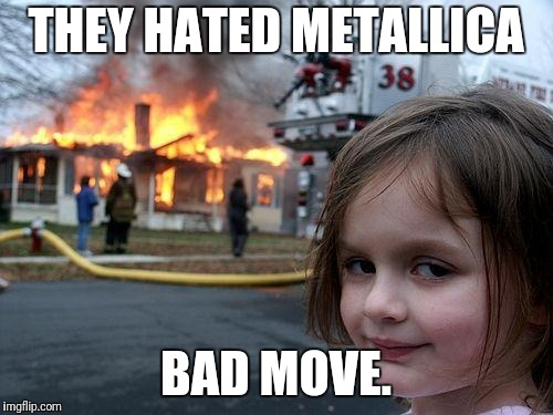 Disaster Girl Meme | THEY HATED METALLICA BAD MOVE. | image tagged in memes,disaster girl | made w/ Imgflip meme maker