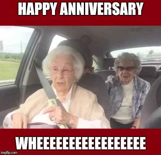 Special Occasion Wheeeeeee | HAPPY ANNIVERSARY WHEEEEEEEEEEEEEEEEE | image tagged in wheeeeeee,old ladies,grandma,anniversary,car,excited | made w/ Imgflip meme maker