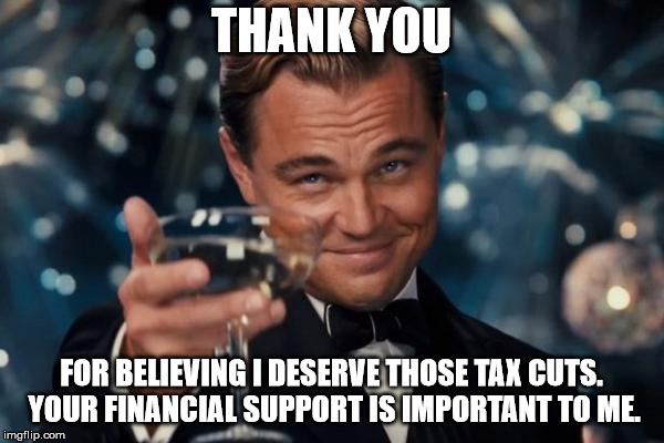 Leonardo Dicaprio Cheers Meme | THANK YOU FOR BELIEVING I DESERVE THOSE TAX CUTS. YOUR FINANCIAL SUPPORT IS IMPORTANT TO ME. | image tagged in memes,leonardo dicaprio cheers | made w/ Imgflip meme maker
