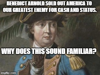 BENEDICT ARNOLD SOLD OUT AMERICA TO OUR GREATEST ENEMY FOR CASH AND STATUS. WHY DOES THIS SOUND FAMILIAR? | image tagged in benedict arnold | made w/ Imgflip meme maker