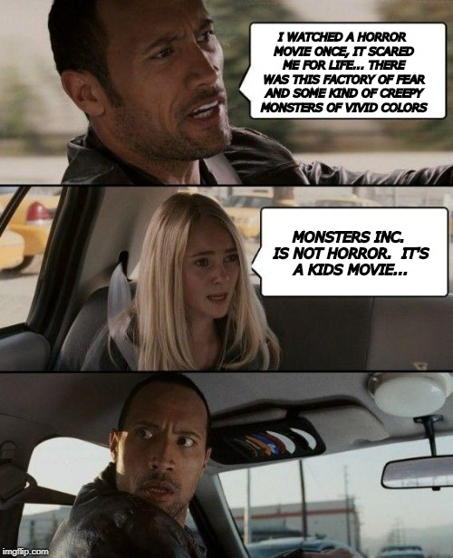 The Rock Driving Meme | I WATCHED A HORROR MOVIE ONCE, IT SCARED ME FOR LIFE... THERE WAS THIS FACTORY OF FEAR AND SOME KIND OF CREEPY MONSTERS OF VIVID COLORS MONS | image tagged in memes,the rock driving | made w/ Imgflip meme maker