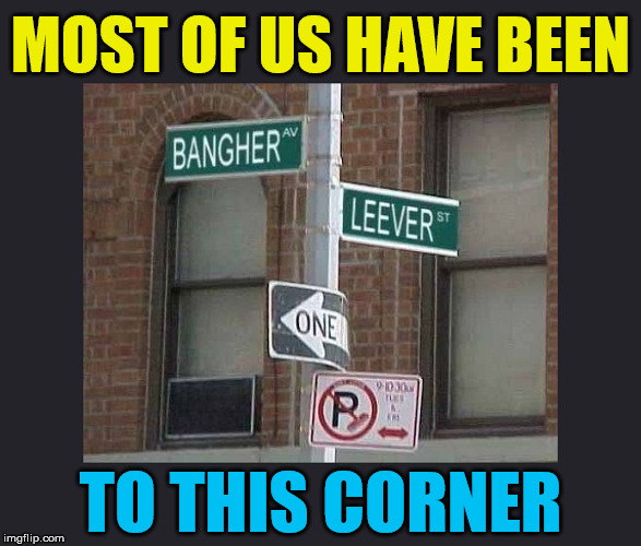 A place that you do not stay long | MOST OF US HAVE BEEN TO THIS CORNER | image tagged in memes,signs,streets,humor,funny meme | made w/ Imgflip meme maker