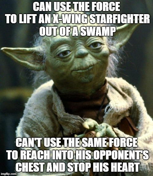 Would have been the easiest way to kill off Palpatine! | CAN USE THE FORCE TO LIFT AN X-WING STARFIGHTER OUT OF A SWAMP CAN'T USE THE SAME FORCE TO REACH INTO HIS OPPONENT'S CHEST AND STOP HIS HEAR | image tagged in memes,star wars yoda | made w/ Imgflip meme maker