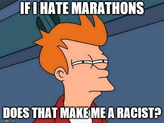 Futurama Fry Meme | IF I HATE MARATHONS DOES THAT MAKE ME A RACIST? | image tagged in memes,futurama fry | made w/ Imgflip meme maker