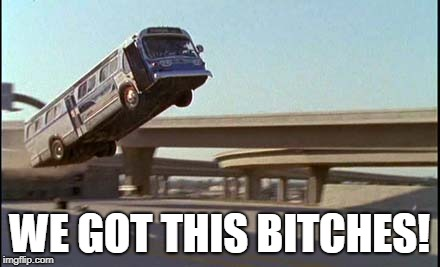 Speed bus jump | WE GOT THIS B**CHES! | image tagged in speed bus jump | made w/ Imgflip meme maker