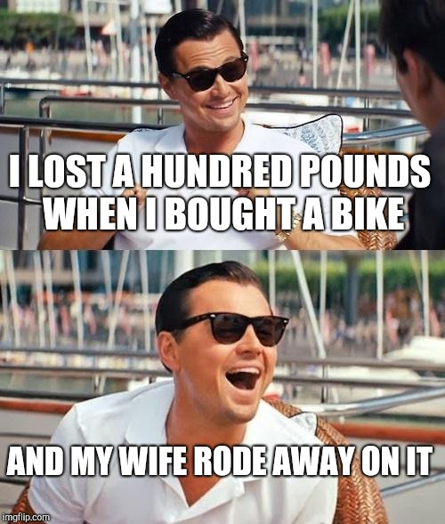 Leonardo Dicaprio Wolf Of Wall Street Meme | I LOST A HUNDRED POUNDS WHEN I BOUGHT A BIKE AND MY WIFE RODE AWAY ON IT | image tagged in memes,leonardo dicaprio wolf of wall street | made w/ Imgflip meme maker