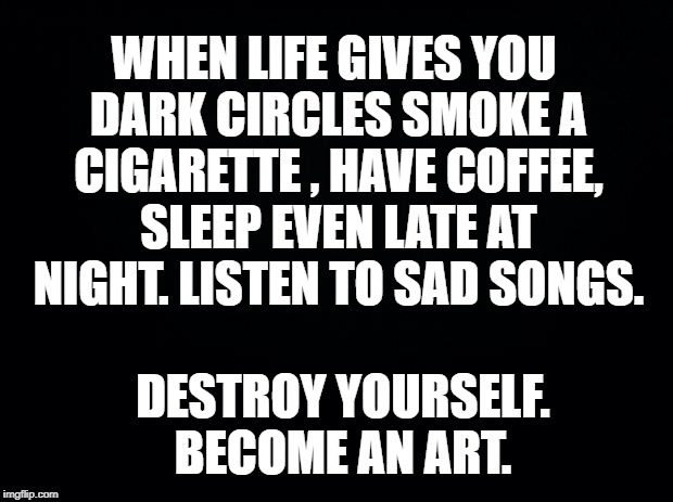 Black background | WHEN LIFE GIVES YOU DARK CIRCLES SMOKE A CIGARETTE , HAVE COFFEE, SLEEP EVEN LATE AT NIGHT. LISTEN TO SAD SONGS. DESTROY YOURSELF. BECOME AN | image tagged in black background | made w/ Imgflip meme maker
