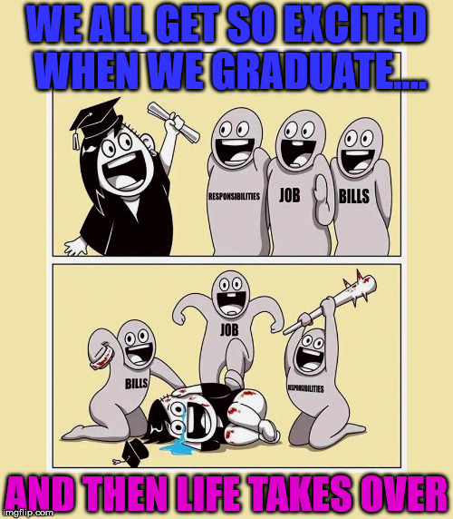 Ready to take on the world and then reality sets in | WE ALL GET SO EXCITED WHEN WE GRADUATE.... AND THEN LIFE TAKES OVER | image tagged in memes,life,graduation,bills,job,funny | made w/ Imgflip meme maker
