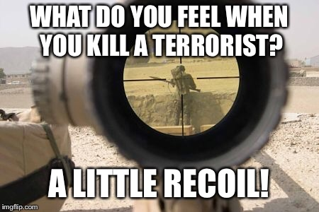 What happens when you shoot a terrorist | WHAT DO YOU FEEL WHEN YOU KILL A TERRORIST? A LITTLE RECOIL! | image tagged in terrorist,army,sniper | made w/ Imgflip meme maker