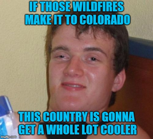 Heaven forbid that happen but it will give a whole new meaning to Rocky Mountain High!!! | IF THOSE WILDFIRES MAKE IT TO COLORADO THIS COUNTRY IS GONNA GET A WHOLE LOT COOLER | image tagged in memes,10 guy,wildfires,marijuana,colorado,2nd hand smoke | made w/ Imgflip meme maker