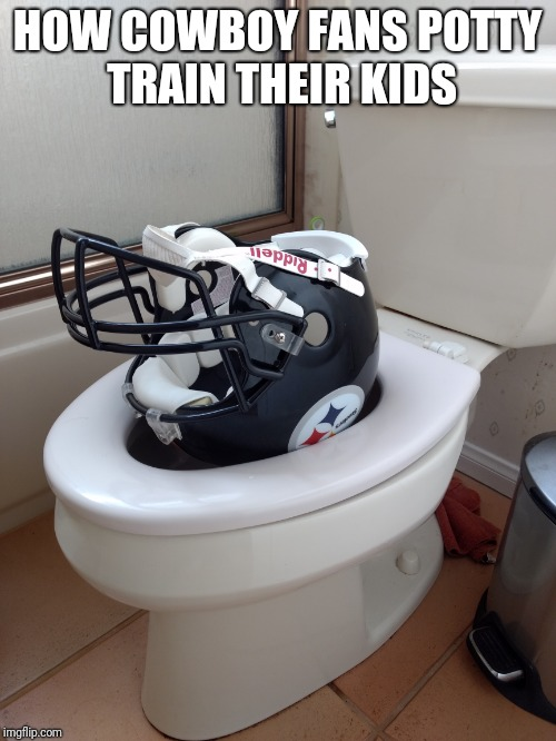 Haha | HOW COWBOY FANS POTTY TRAIN THEIR KIDS | image tagged in pittsburgh steelers,dallas cowboys,nfl memes | made w/ Imgflip meme maker