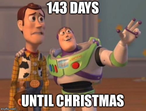 2018 is going fast! | 143 DAYS UNTIL CHRISTMAS | image tagged in memes,x,x everywhere,x x everywhere,christmas,christmas shopping | made w/ Imgflip meme maker