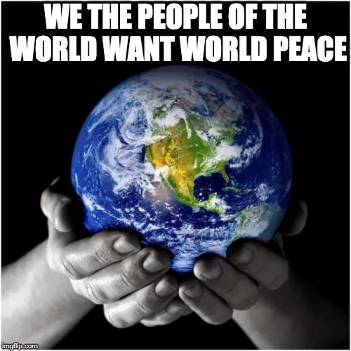 mother earth | WE THE PEOPLE OF THE WORLD WANT WORLD PEACE | image tagged in mother earth | made w/ Imgflip meme maker
