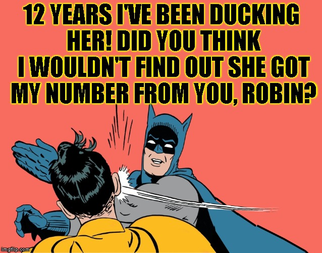 12 YEARS I'VE BEEN DUCKING HER! DID YOU THINK I WOULDN'T FIND OUT SHE GOT MY NUMBER FROM YOU, ROBIN? | made w/ Imgflip meme maker