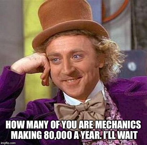 HOW MANY OF YOU ARE MECHANICS MAKING 80,000 A YEAR. I'LL WAIT | image tagged in memes,creepy condescending wonka | made w/ Imgflip meme maker