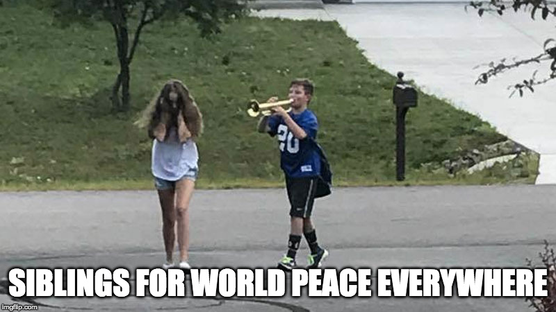 Trumpet Boy Object Labeling | SIBLINGS FOR WORLD PEACE EVERYWHERE | image tagged in trumpet boy object labeling | made w/ Imgflip meme maker