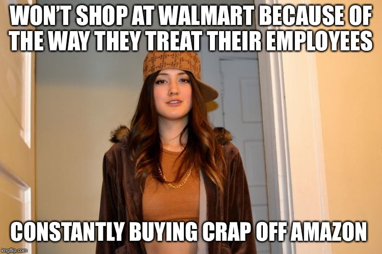 Scumbag Stephanie  | WON'T SHOP AT WALMART BECAUSE OF THE WAY THEY TREAT THEIR EMPLOYEES CONSTANTLY BUYING CRAP OFF AMAZON | image tagged in scumbag stephanie | made w/ Imgflip meme maker