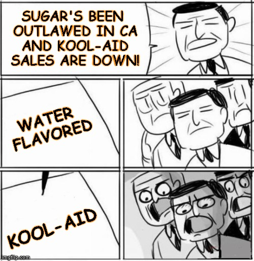 SUGAR'S BEEN OUTLAWED IN CA AND KOOL-AID SALES ARE DOWN! KOOL-AID WATER FLAVORED | made w/ Imgflip meme maker