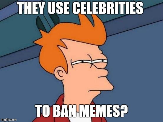 Futurama Fry Meme | THEY USE CELEBRITIES TO BAN MEMES? | image tagged in memes,futurama fry | made w/ Imgflip meme maker