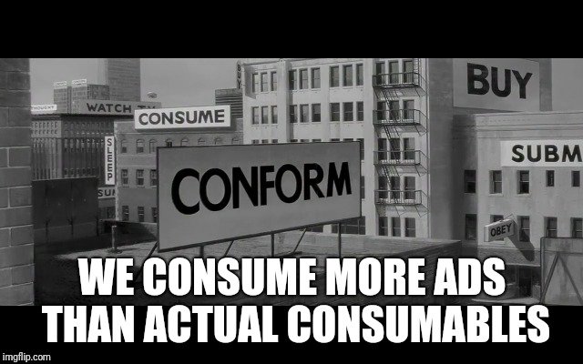 WE CONSUME MORE ADS THAN ACTUAL CONSUMABLES | made w/ Imgflip meme maker