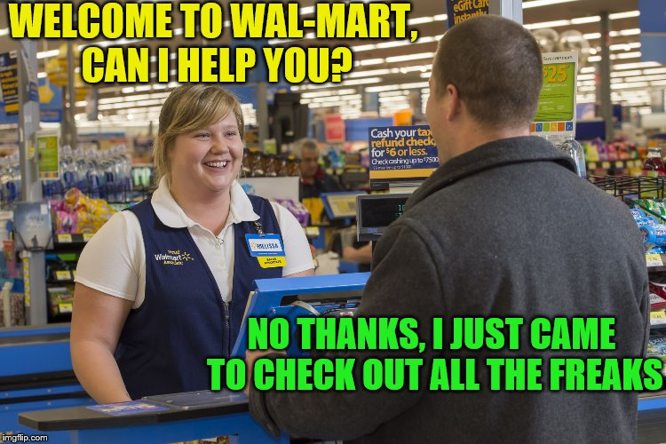 Walmart Checkout Lady | WELCOME TO WAL-MART, CAN I HELP YOU? NO THANKS, I JUST CAME TO CHECK OUT ALL THE FREAKS | image tagged in walmart checkout lady | made w/ Imgflip meme maker