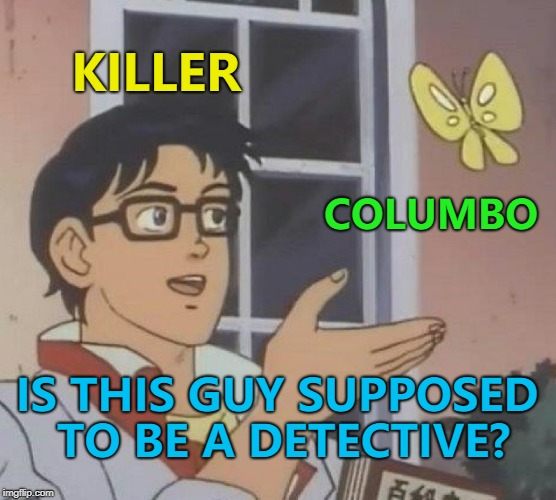 Yes... yes he is... :) | KILLER COLUMBO IS THIS GUY SUPPOSED TO BE A DETECTIVE? | image tagged in memes,is this a pigeon,columbo,tv,crime | made w/ Imgflip meme maker