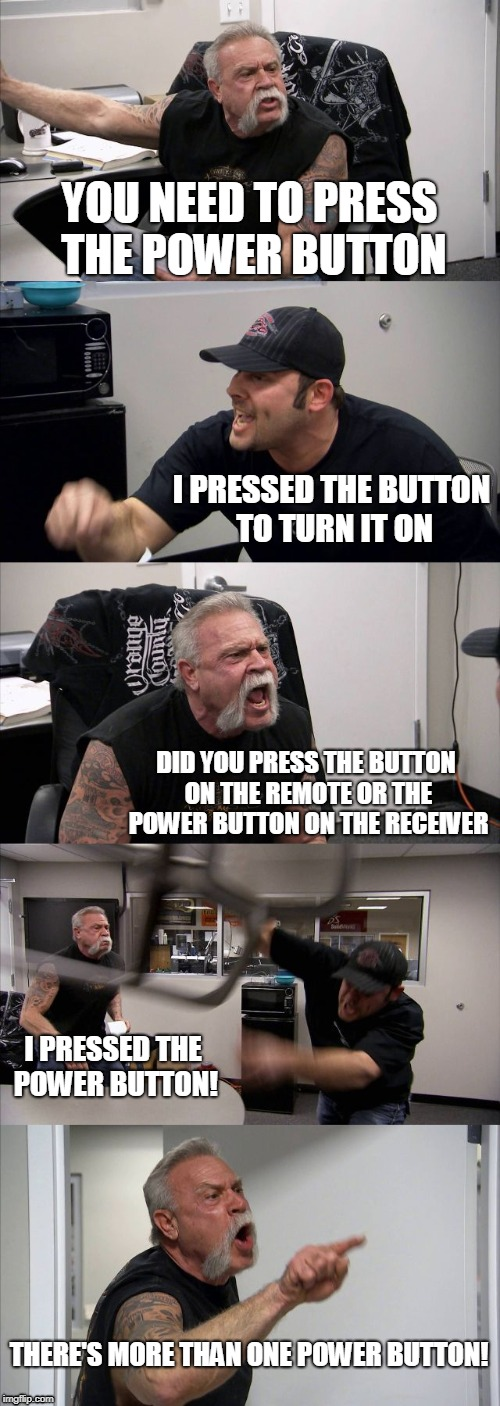 American Chopper Argument Meme | YOU NEED TO PRESS THE POWER BUTTON I PRESSED THE BUTTON TO TURN IT ON DID YOU PRESS THE BUTTON ON THE REMOTE OR THE POWER BUTTON ON THE RECE | image tagged in memes,american chopper argument | made w/ Imgflip meme maker