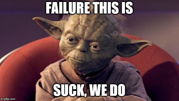 Yoda Wisdom | FAILURE THIS IS SUCK, WE DO | image tagged in yoda wisdom | made w/ Imgflip meme maker