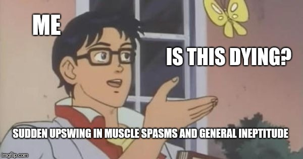 is this a pigeon | ME IS THIS DYING? SUDDEN UPSWING IN MUSCLE SPASMS AND GENERAL INEPTITUDE | image tagged in is this a pigeon | made w/ Imgflip meme maker